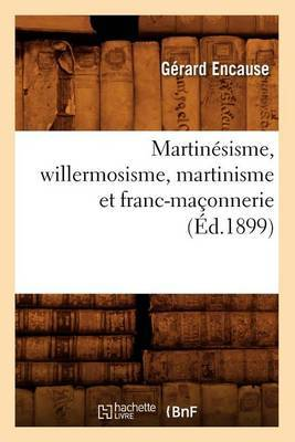Martinesisme, Willermosisme, Martinisme Et Franc-Maconnerie (Ed.1899)