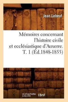 Memoires Concernant L'Histoire Civile Et Ecclesiastique D'Auxerre. T. 1 (Ed.1848-1855)