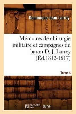 Memoires de Chirurgie Militaire Et Campagnes Du Baron D. J. Larrey, .... Tome 4 (Ed.1812-1817)