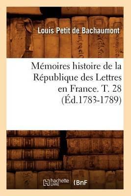 Memoires Histoire de La Republique Des Lettres En France. T. 28 (Ed.1783-1789)