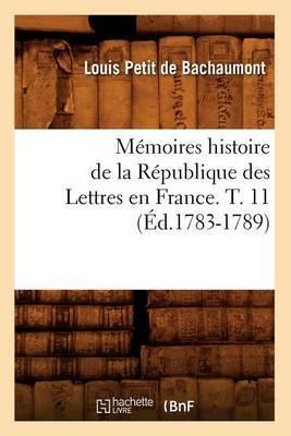Memoires Histoire de La Republique Des Lettres En France. T. 11 (Ed.1783-1789)