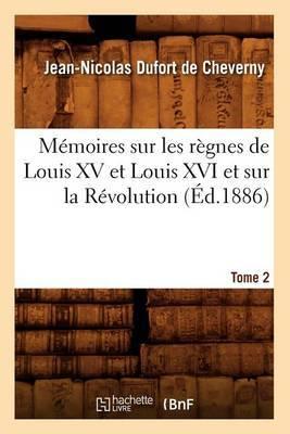 Memoires Sur Les Regnes de Louis XV Et Louis XVI Et Sur La Revolution. Tome 2 (Ed.1886)
