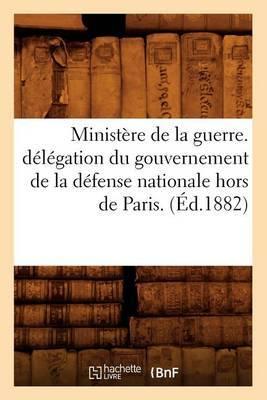 Ministere de La Guerre. Delegation Du Gouvernement de La Defense Nationale Hors de Paris. (Ed.1882)