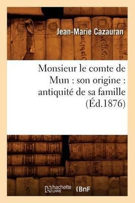 Monsieur Le Comte de Mun: Son Origine: Antiquite de Sa Famille (Ed.1876)