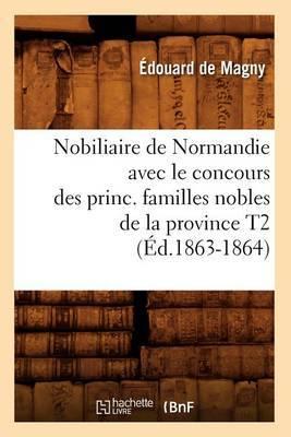 Nobiliaire de Normandie Avec le Concours Des Princ. Familles Nobles de la Province T2