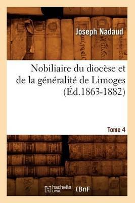 Nobiliaire Du Diocese Et de La Generalite de Limoges. Tome 4