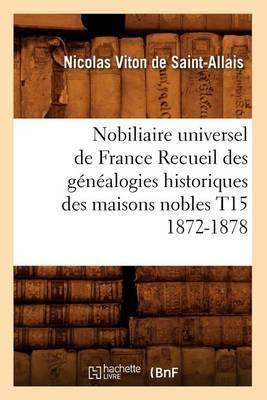 Nobiliaire Universel de France Recueil Des Genealogies Historiques Des Maisons Nobles T15 1872-1878