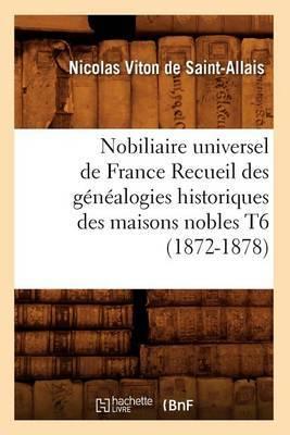 Nobiliaire Universel de France Recueil Des Genealogies Historiques Des Maisons Nobles T6 (1872-1878)