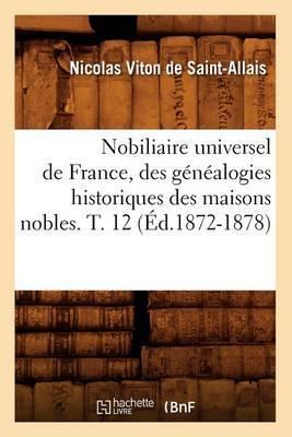 Nobiliaire Universel de France, Des Genealogies Historiques Des Maisons Nobles. T. 12 (Ed.1872-1878)