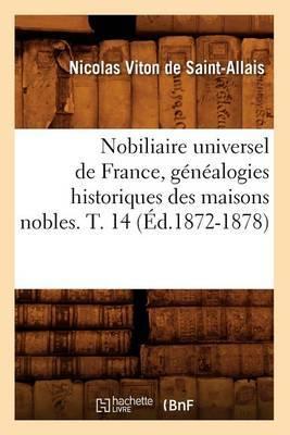 Nobiliaire Universel de France, Genealogies Historiques Des Maisons Nobles. T. 14 (Ed.1872-1878)
