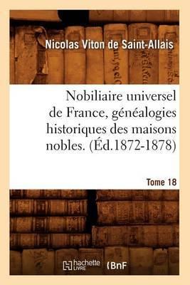 Nobiliaire Universel de France, Genealogies Historiques Des Maisons Nobles. T. 18 (Ed.1872-1878)