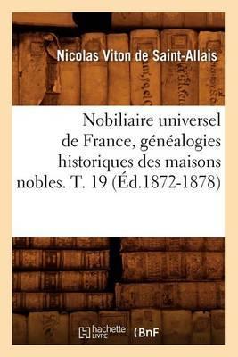 Nobiliaire Universel de France, Genealogies Historiques Des Maisons Nobles. T. 19 (Ed.1872-1878)