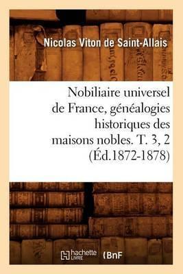 Nobiliaire Universel de France, Genealogies Historiques Des Maisons Nobles. T. 3, 2 (Ed.1872-1878)