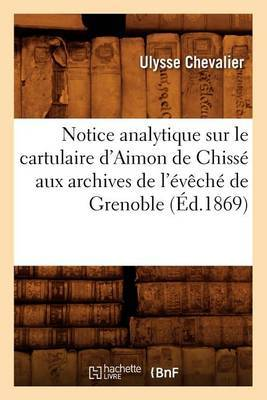 Notice Analytique Sur Le Cartulaire D'Aimon de Chisse Aux Archives de L'Eveche de Grenoble (Ed.1869)