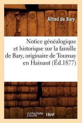 Notice Genealogique Et Historique Sur La Famille de Bary, Originaire de Tournay En Hainaut (Ed.1877)
