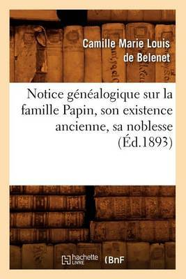 Notice Genealogique Sur la Famille Papin, Son Existence Ancienne, Sa Noblesse,