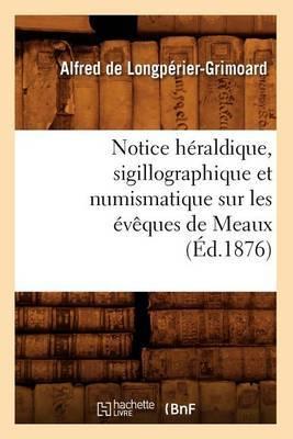 Notice Heraldique, Sigillographique Et Numismatique Sur Les Eveques de Meaux (Ed.1876)