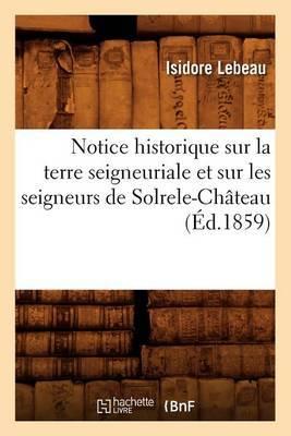 Notice Historique Sur La Terre Seigneuriale Et Sur Les Seigneurs de Solrele-Chateau, (Ed.1859)