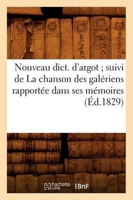 Nouveau Dict. D'Argot; Suivi de La Chanson Des Galeriens Rapportee Dans Ses Memoires (Ed.1829)