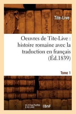 Oeuvres de Tite-Live: Histoire Romaine Avec La Traduction En Francais. Tome 1 (Ed.1839)