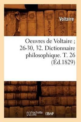 Oeuvres de Voltaire; 26-30, 32. Dictionnaire Philosophique. T. 26 (Ed.1829)