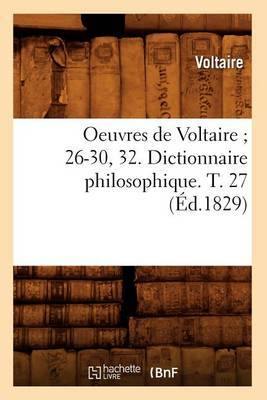 Oeuvres de Voltaire; 26-30, 32. Dictionnaire Philosophique. T. 27 (Ed.1829)