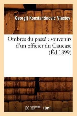 Ombres Du Passe: Souvenirs D'Un Officier Du Caucase (Ed.1899)