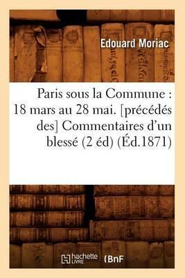 Paris Sous La Commune: 18 Mars Au 28 Mai. [Precedes Des] Commentaires D'Un Blesse (2 Ed) (Ed.1871)