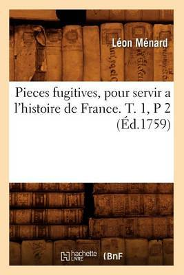 Pieces Fugitives, Pour Servir A L'Histoire de France. T. 1, P 2 (Ed.1759)