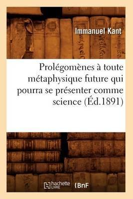 Prolegomenes a Toute Metaphysique Future Qui Pourra Se Presenter Comme Science (Ed.1891)