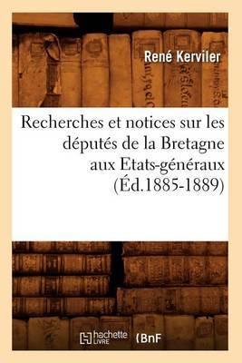 Recherches Et Notices Sur Les Deputes de La Bretagne Aux Etats-Generaux (Ed.1885-1889)