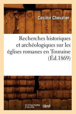 Recherches Historiques Et Archeologiques Sur Les Eglises Romanes En Touraine (Ed.1869)