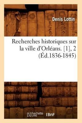 Recherches Historiques Sur La Ville D'Orleans. [1], 2 (Ed.1836-1845)