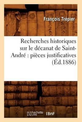 Recherches Historiques Sur Le Decanat de Saint-Andre: Pieces Justificatives (Ed.1886)