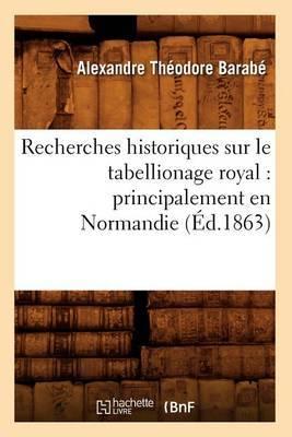 Recherches Historiques Sur Le Tabellionage Royal: Principalement En Normandie (Ed.1863)