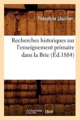 Recherches Historiques Sur L'Enseignement Primaire Dans La Brie (Ed.1884)