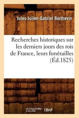 Recherches Historiques Sur Les Derniers Jours Des Rois de France, Leurs Funerailles (Ed.1825)