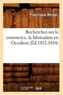Recherches Sur Le Commerce, La Fabrication En Occident (Ed.1852-1854)