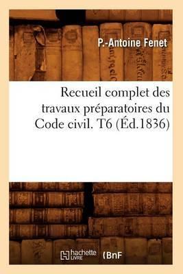 Recueil Complet Des Travaux Preparatoires Du Code Civil. T6 (Ed.1836)
