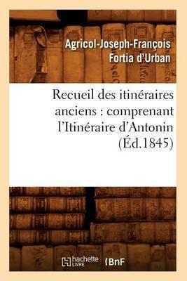Recueil Des Itineraires Anciens: Comprenant L'Itineraire D'Antonin (Ed.1845)