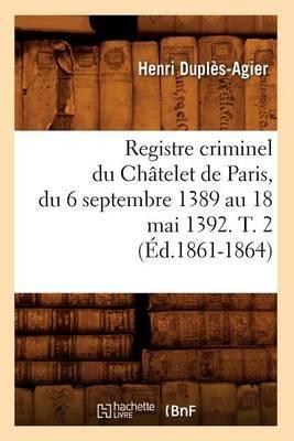 Registre Criminel Du Chatelet de Paris, Du 6 Septembre 1389 Au 18 Mai 1392. T. 2 (Ed.1861-1864)