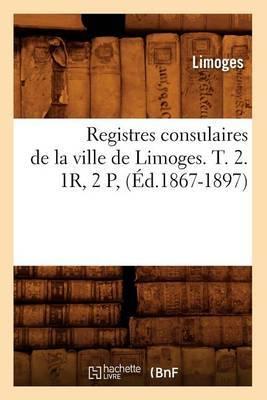 Registres Consulaires de La Ville de Limoges. T. 2. 1r, 2 P, (Ed.1867-1897)