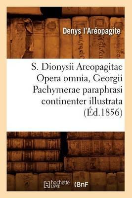 S. Dionysii Areopagitae Opera Omnia, Georgii Pachymerae Paraphrasi Continenter Illustrata