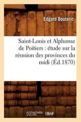 Saint-Louis Et Alphonse de Poitiers: Etude Sur La Reunion Des Provinces Du MIDI (Ed.1870)