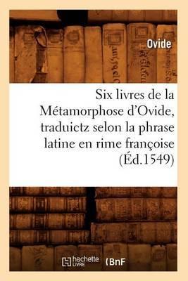Six Livres de La Metamorphose D'Ovide, Traduictz Selon La Phrase Latine En Rime Francoise (Ed.1549)