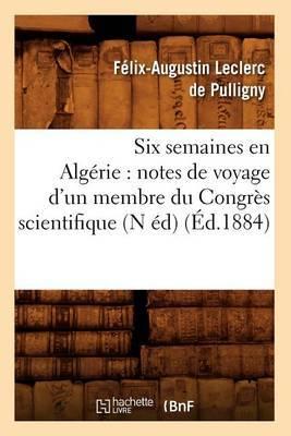 Six Semaines En Algerie: Notes de Voyage D'Un Membre Du Congres Scientifique (N Ed) (Ed.1884)
