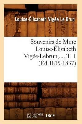 Souvenirs de Mme Louise-Elisabeth Vigee-Lebrun, .... T. 1 (Ed.1835-1837)