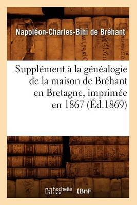 Supplement a la Genealogie de La Maison de Brehant En Bretagne, Imprimee En 1867 (Ed.1869)