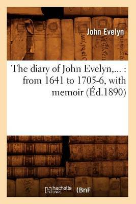 The Diary of John Evelyn: From 1641 to 1705-6, with Memoir (Ed.1890)