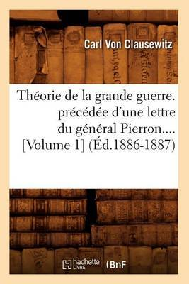 Theorie de La Grande Guerre. Precedee D'Une Lettre Du General Pierron (Volume 1) (Ed.1886-1887)
